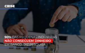90 Das Pequenas Industrias Nao Conseguem Dinheiro Em Banco Diz Pesquisa Notícias E Artigos Contábeis - Contabilidade em São Paulo | Catana Assessoria Empresarial