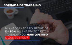 Minha Jornada Foi Reduzida Em 50 Mas Na Pratica Estou Trabalhando Mais Do Que Iss O Que Eu Faco Notícias E Artigos Contábeis - Contabilidade em São Paulo | Catana Assessoria Empresarial