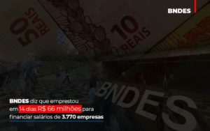 Bndes Dis Que Emprestou Em 14 Dias Rs 66 Milhoes Para Financiar Salarios De 3770 Empresas Contabilidade No Itaim Paulista Sp | Abcon Contabilidade Notícias E Artigos Contábeis - Contabilidade em São Paulo | Catana Assessoria Empresarial