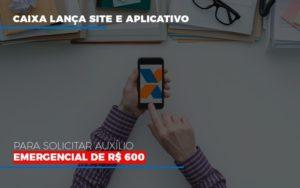Caixa Lanca Site E Aplicativo Para Solicitar Auxilio Emergencial De Rs 600 Notícias E Artigos Contábeis - Contabilidade em São Paulo | Catana Assessoria Empresarial