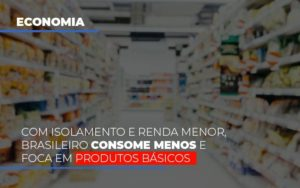 Com O Isolamento E Renda Menor Brasileiro Consome Menos E Foca Em Produtos Basicos Notícias E Artigos Contábeis - Contabilidade em São Paulo | Catana Assessoria Empresarial