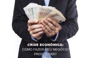 Crise Economica Como Fazer Meu Negocio Prosperar Notícias E Artigos Contábeis - Contabilidade em São Paulo | Catana Assessoria Empresarial