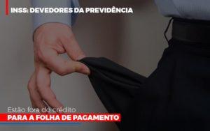 Inss Devedores Da Previdencia Estao Fora Do Credito Para Folha De Pagamento Notícias E Artigos Contábeis - Contabilidade em São Paulo   Catana Assessoria Empresarial