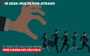 Ir 2020 Multa Por Atraso E Maior Do Que Voce Pensa Por Causa Do Calculo Restituição Notícias E Artigos Contábeis - Contabilidade em São Paulo | Catana Assessoria Empresarial