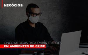 Negocios Cinco Medidas Para Evitar Fraudes Em Ambientes De Crise Notícias E Artigos Contábeis - Contabilidade em São Paulo | Catana Assessoria Empresarial