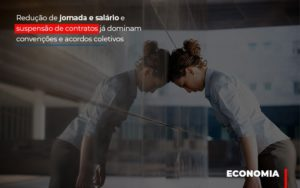 Reducao De Jornada E Salario E Suspensao De Contratos Ja Dominam Convencoes E Acordos Notícias E Artigos Contábeis - Contabilidade em São Paulo | Catana Assessoria Empresarial