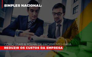 Simples Nacional Como Usar A Folha De Pagamento Para Reduzir Os Custos Da Empresa Notícias E Artigos Contábeis - Contabilidade em São Paulo   Catana Assessoria Empresarial