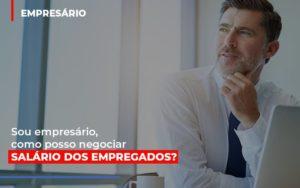 Sou Empresario Como Posso Negociar Salario Dos Empregados Notícias E Artigos Contábeis - Contabilidade em São Paulo   Catana Assessoria Empresarial