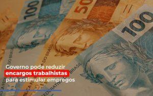 Governo Pode Reduzir Encargos Trabalhistas Post Contabilidade No Itaim Paulista Sp | Abcon Contabilidade Notícias E Artigos Contábeis - Contabilidade em São Paulo | Catana Assessoria Empresarial