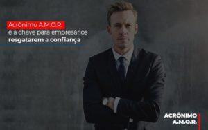 Acronimo A M O R E A Chave Para Empresarios Resgatarem A Confianca Notícias E Artigos Contábeis - Contabilidade em São Paulo | Catana Assessoria Empresarial