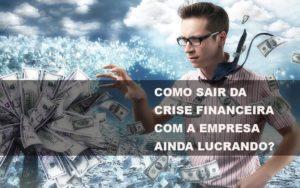 Como Sair Da Crise Financeira Com A Empresa Ainda Lucrando Notícias E Artigos Contábeis - Contabilidade em São Paulo | Catana Assessoria Empresarial