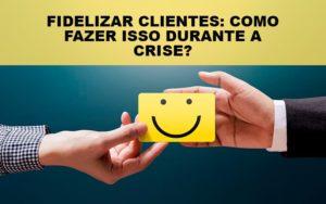 Fidelizar Clientes Como Fazer Isso Durante A Crise Notícias E Artigos Contábeis - Contabilidade em São Paulo | Catana Assessoria Empresarial