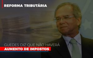 Guedes Diz Que Nao Havera Aumento De Impostos Notícias E Artigos Contábeis - Contabilidade em São Paulo | Catana Assessoria Empresarial