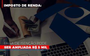Imposto De Renda Faixa De Isencao Pode Ser Ampliada R 5 Mil Notícias E Artigos Contábeis - Contabilidade em São Paulo | Catana Assessoria Empresarial