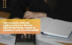 Tem Lucrado Mas Nao Sabe Calcular O Ebitda Nao Se Preocupe Vamos Te Ensinar O Que E E Como Fazer Notícias E Artigos Contábeis - Contabilidade em São Paulo | Catana Assessoria Empresarial