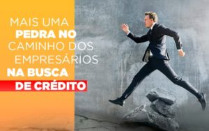 Mais Uma Pedra No Caminho Dos Empresarios Na Busca De Credito Notícias E Artigos Contábeis Notícias E Artigos Contábeis - Contabilidade em São Paulo | Catana Assessoria Empresarial