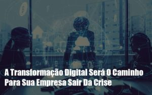 A Transformacao Digital Sera O Caminho Para Sua Empresa Sair Da Crise Notícias E Artigos Contábeis Notícias E Artigos Contábeis - Contabilidade em São Paulo | Catana Assessoria Empresarial