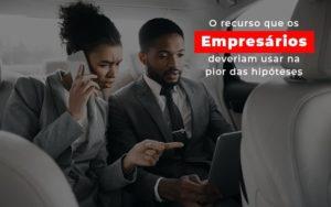 O Recurso Que Os Empresarios Deveriam Usar Na Pior Das Hipoteses Notícias E Artigos Contábeis Notícias E Artigos Contábeis - Contabilidade em São Paulo | Catana Assessoria Empresarial