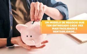 Um Modelo De Negocio Que Tem Entregado Cada Vez Mais Facilidade E Rentabilidade Notícias E Artigos Contábeis Notícias E Artigos Contábeis - Contabilidade em São Paulo | Catana Assessoria Empresarial