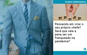 Pensando Em Virar O Seu Proprio Chefe Sera Que Vale A Pena Ser Um Franqueado Na Pandemia - Contabilidade em São Paulo | Catana Assessoria Empresarial