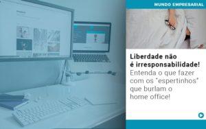 Liberdade Nao E Irresponsabilidade Entenda O Que Fazer Com Os Espertinhos Que Burlam O Home Office - Contabilidade em São Paulo | Catana Assessoria Empresarial