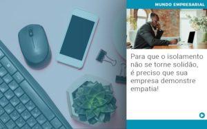 Para Que O Isolamento Nao Se Torne Solidao E Preciso Que Sua Empresa Demonstre Empatia - Contabilidade em São Paulo | Catana Assessoria Empresarial