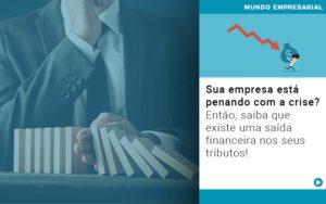 Sua Empresa Esta Penando Com A Crise Entao Saiba Que Existe Uma Saida Financeira Nos Seus Tributos Quero Montar Uma Empresa - Contabilidade em São Paulo | Catana Assessoria Empresarial