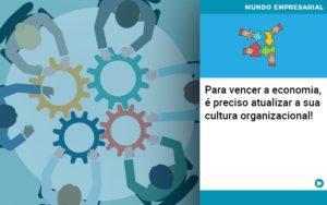 Para Vencer A Economia E Preciso Atualizar A Sua Cultura Organizacional - Contabilidade em São Paulo | Catana Assessoria Empresarial