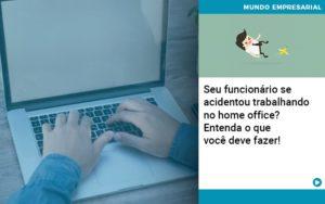 Seu Funcionario Se Acidentou Trabalhando No Home Office Entenda O Que Voce Pode Fazer - Contabilidade em São Paulo | Catana Assessoria Empresarial
