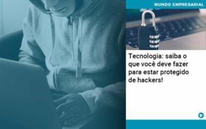 Tecnologia Saiba O Que Voce Deve Fazer Para Estar Protegido De Hackers - Contabilidade em São Paulo | Catana Assessoria Empresarial