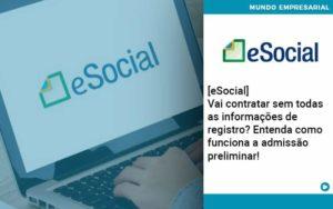 E Social Vai Contratar Sem Todas As Informacoes De Registro Entenda Como Funciona A Admissao Preliminar - Contabilidade em São Paulo | Catana Assessoria Empresarial