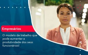 O Modelo De Trabalho Que Pode Aumentar A Produtividade Dos Seus Funcionarios - Contabilidade em São Paulo | Catana Assessoria Empresarial