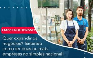 Quer Expandir Os Negocios Entenda Como Ter Duas Ou Mais Empresas No Simples Nacional - Contabilidade em São Paulo | Catana Assessoria Empresarial