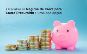Descubra Se Regime De Caixa Para Lucro Presumido E Uma Boa Opcao Post 1 - Contabilidade em São Paulo | Catana Assessoria Empresarial