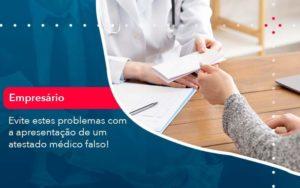 Evite Estes Problemas Com A Apresentacao De Um Atestado Medico Falso 1 - Contabilidade em São Paulo | Catana Assessoria Empresarial