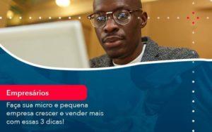 Faca Sua Micro E Pequena Empresa Crescer E Vender Mais Com Estas 3 Dicas 1 - Contabilidade em São Paulo | Catana Assessoria Empresarial