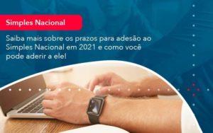 Saiba Mais Sobre Os Prazos Para Adesao Ao Simples Nacional Em 2021 E Como Voce Pode Aderir A Ele 1 - Contabilidade em São Paulo | Catana Assessoria Empresarial