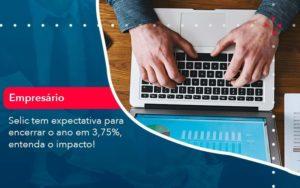 Selic Tem Expectativa Para Encarar O Ano Em 375 Entenda O Impacto 1 - Contabilidade em São Paulo | Catana Assessoria Empresarial