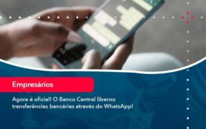 Agora E Oficial O Banco Central Liberou Transferencias Bancarias Atraves Do Whatsapp - Contabilidade em São Paulo | Catana Assessoria Empresarial