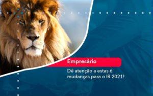 De Atencao A Estas 6 Mudancas Para O Ir 2021 1 - Contabilidade em São Paulo | Catana Assessoria Empresarial