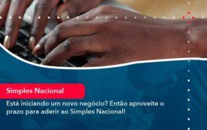 Esta Iniciando Um Novo Negocio Entao Aproveite O Prazo Para Aderir Ao Simples Nacional - Contabilidade em São Paulo | Catana Assessoria Empresarial