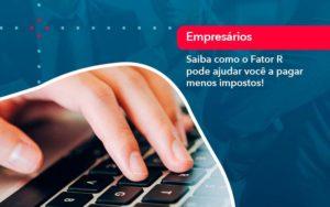 Saiba Como O Fator R Pode Ajudar Voce A Pagar Menos Impostos - Contabilidade em São Paulo | Catana Assessoria Empresarial