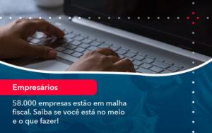 58000 Empresas Estao Em Malha Fiscal Saiba Se Voce Esta No Meio E O Que Fazer 1 - Contabilidade em São Paulo | Catana Assessoria Empresarial