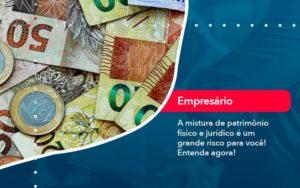 A Mistura De Patrimonio Fisico E Juridico E Um Grande Risco Para Voce 1 - Contabilidade em São Paulo | Catana Assessoria Empresarial