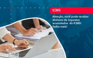 Atencao Voce Pode Receber Dinheiro De Impostos Acumulados Do Icms 1 - Contabilidade em São Paulo | Catana Assessoria Empresarial