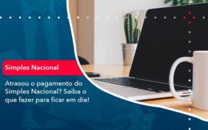 Atrasou O Pagamento Do Simples Nacional Saiba O Que Fazer Para Ficar Em Dia 1 - Contabilidade em São Paulo | Catana Assessoria Empresarial