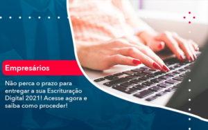 Nao Perca O Prazo Para Entregar A Sua Escrituracao Digital 2021 1 - Contabilidade em São Paulo | Catana Assessoria Empresarial