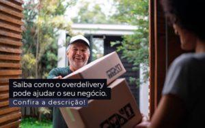 Saiba Como O Overdelivery Pode Ajudar O Seu Negocio Post 1 - Contabilidade em São Paulo   Catana Assessoria Empresarial