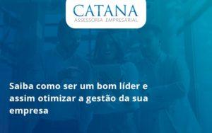 Saiba Como Ser Um Bom Lider E Assim Otimizar A Gestao Da Sua Empresa Catana - Contabilidade em São Paulo | Catana Assessoria Empresarial