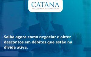 Saiba Agora Como Negociar E Obter Descontos Em Débitos Que Estão Na Dívida Ativa. Catana Empresarial - Contabilidade em São Paulo | Catana Assessoria Empresarial